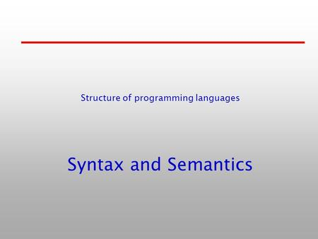 Syntax and Semantics Structure of programming languages.