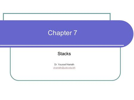 Chapter 7 Stacks Dr. Youssef Harrath