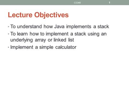 Lecture Objectives To understand how Java implements a stack To learn how to implement a stack using an underlying array or linked list Implement a simple.