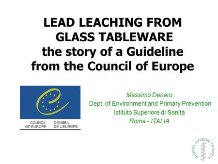 LEAD LEACHING FROM GLASS TABLEWARE the story of a Guideline from the Council of Europe Massimo Denaro Dept. of Environment and Primary Prevention Istituto.