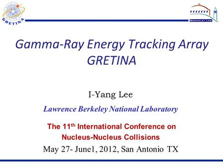 Gamma-Ray Energy Tracking Array GRETINA The 11 th International Conference on Nucleus-Nucleus Collisions May 27- June1, 2012, San Antonio TX I-Yang Lee.