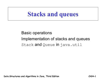 Stacks and queues Basic operations Implementation of stacks and queues Stack and Queue in java.util Data Structures and Algorithms in Java, Third EditionCh04.