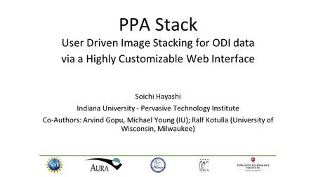 PPA Stack User Driven Image Stacking for ODI data via a Highly Customizable Web Interface Soichi Hayashi Indiana University - Pervasive Technology Institute.