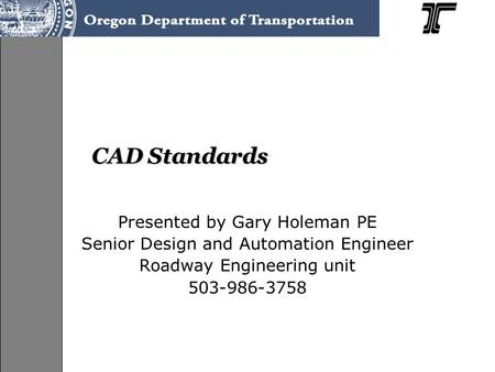 CAD Standards Presented by Gary Holeman PE Senior Design and Automation Engineer Roadway Engineering unit 503-986-3758.
