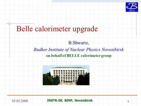 03.03.2008 INSTR-08, BINP, Novosibirsk 1 Belle calorimeter upgrade B.Shwartz, Budker Institute of Nuclear Physics Novosibirsk on behalf of BELLE calorimeter.