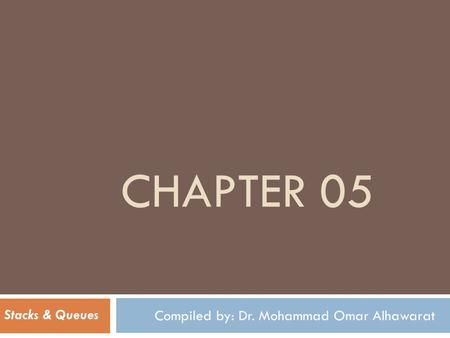 CHAPTER 05 Compiled by: Dr. Mohammad Omar Alhawarat Stacks & Queues.