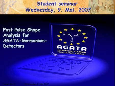 Wednesday, May 9 th 2007Torsten Beck Fast Pulse Shape Analysis for AGATA-Germanium- Detectors Torsten BeckWednesday, 9. Mai 2007 Student seminar Wednesday,