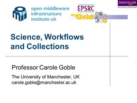 Science, Workflows and Collections Professor Carole Goble The University of Manchester, UK