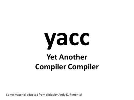 Yacc Yet Another Compiler Compiler Some material adapted from slides by Andy D. Pimentel.