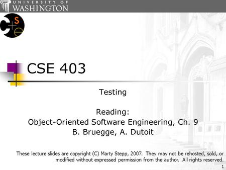 1 CSE 403 Testing Reading: Object-Oriented Software Engineering, Ch. 9 B. Bruegge, A. Dutoit These lecture slides are copyright (C) Marty Stepp, 2007.
