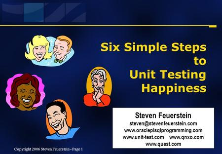 Copyright 2006 Steven Feuerstein - Page 1 Six Simple Steps to Unit Testing Happiness Steven Feuerstein