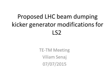 Proposed LHC beam dumping kicker generator modifications for LS2 TE-TM Meeting Viliam Senaj 07/07/2015.