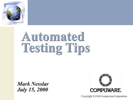 Automated Testing Tips Copyright © 2000 Compuware Corporation Mark Nesslar July 15, 2000.