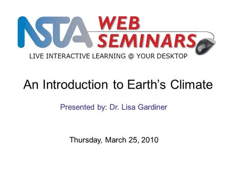 LIVE INTERACTIVE YOUR DESKTOP Thursday, March 25, 2010 Presented by: Dr. Lisa Gardiner An Introduction to Earth's Climate.