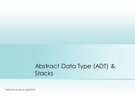 Abstract Data Type (ADT) & Stacks Data Structures & Algorithm.