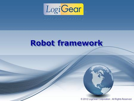 © 2012 LogiGear Corporation. All Rights Reserved Robot framework.