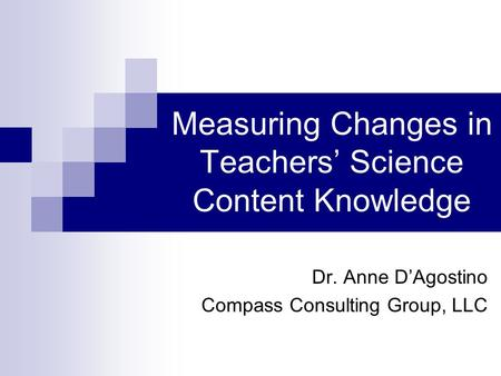 Measuring Changes in Teachers' Science Content Knowledge Dr. Anne D'Agostino Compass Consulting Group, LLC.
