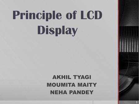 Principle of LCD Display AKHIL TYAGI MOUMITA MAITY NEHA PANDEY 1.