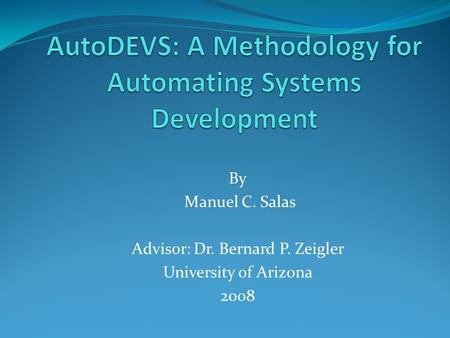 By Manuel C. Salas Advisor: Dr. Bernard P. Zeigler University of Arizona 2008.