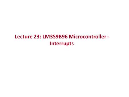 Lecture 23: LM3S9B96 Microcontroller - Interrupts.