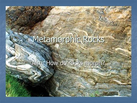 "Metamorphic Rocks Aim: How do rocks morph?. 1. Metamorphic means… a. "" and "" means to a. ""Meta and ""Morph means to change form b. Any rock can become."