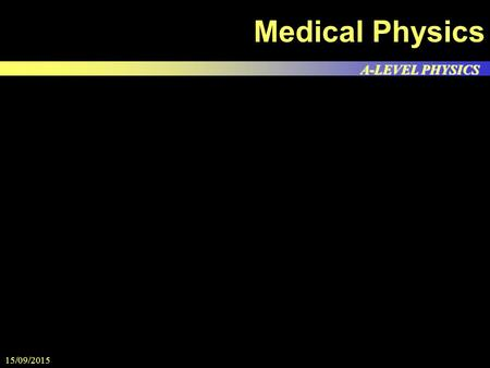 A-LEVEL PHYSICS 15/09/2015 13:49 Medical Physics.
