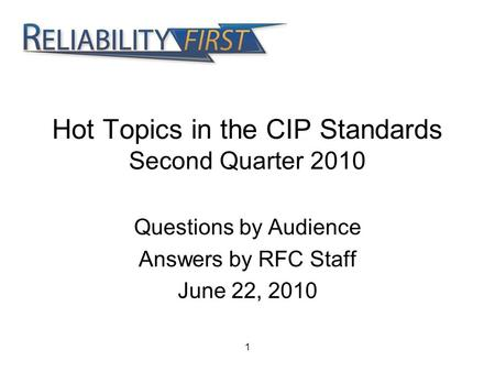 1 Hot Topics in the CIP Standards Second Quarter 2010 Questions by Audience Answers by RFC Staff June 22, 2010.