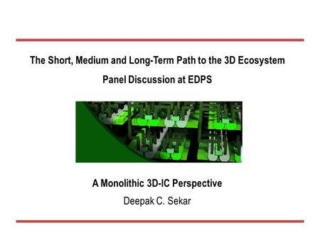The Short, Medium and Long-Term Path to the 3D Ecosystem Panel Discussion at EDPS A Monolithic 3D-IC Perspective Deepak C. Sekar.