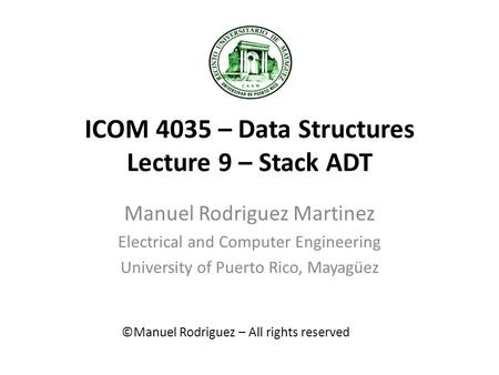 ICOM 4035 – Data Structures Lecture 9 – Stack ADT Manuel Rodriguez Martinez Electrical and Computer Engineering University of Puerto Rico, Mayagüez ©Manuel.