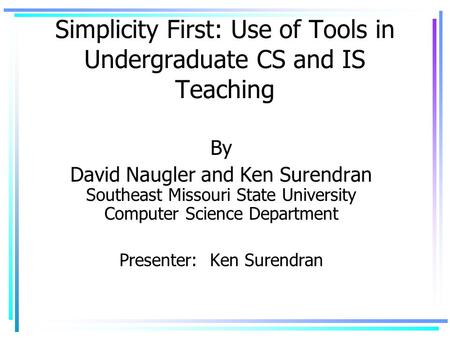 Simplicity First: Use of Tools in Undergraduate CS and IS Teaching By David Naugler and Ken Surendran Southeast Missouri State University Computer Science.