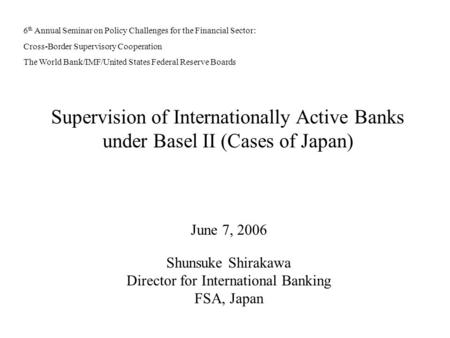 Supervision of Internationally Active Banks under Basel II (Cases of Japan) June 7, 2006 Shunsuke Shirakawa Director for International Banking FSA, Japan.