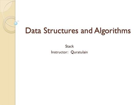 Data Structures and Algorithms Stack Instructor: Quratulain.