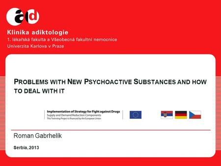 P ROBLEMS WITH N EW P SYCHOACTIVE S UBSTANCES AND HOW TO DEAL WITH IT Roman Gabrhelík Serbia, 2013.