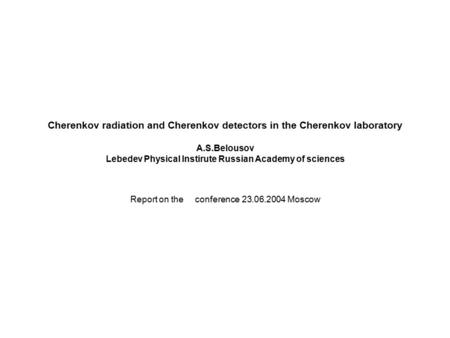 Cherenkov radiation and Cherenkov detectors in the Cherenkov laboratory A.S.Belousov Lebedev Physical Instirute Russian Academy of sciences Report on the.