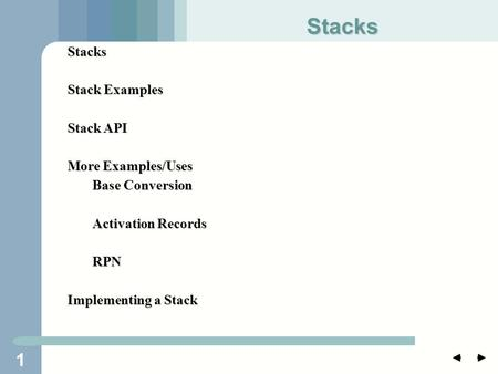 1 Stacks Stack Examples Stack API More Examples/Uses Base Conversion Activation Records RPN Implementing a Stack Stacks.