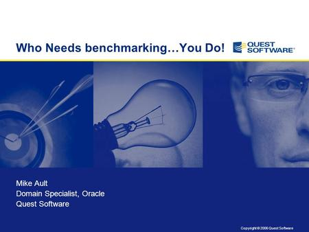 Copyright © 2006 Quest Software Title slide Copyright: 8 pt. Arial Who Needs benchmarking…You Do! Mike Ault Domain Specialist, <strong>Oracle</strong> Quest Software.