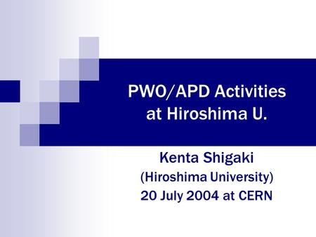 PWO/APD Activities at Hiroshima U. Kenta Shigaki (Hiroshima University) 20 July 2004 at CERN.