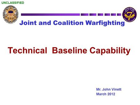UNCLASSIFIED Joint and Coalition Warfighting Mr. John Vinett March 2012 Technical Baseline Capability.