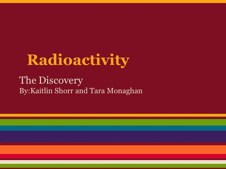 Radioactivity The Discovery By:Kaitlin Shorr and Tara Monaghan.