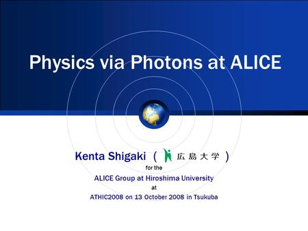 Physics via Photons at ALICE Kenta Shigaki ( ) for the ALICE Group at Hiroshima University at ATHIC2008 on 13 October 2008 in Tsukuba.