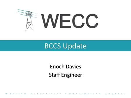 BCCS Update Enoch Davies Staff Engineer W ESTERN E LECTRICITY C OORDINATING C OUNCIL.
