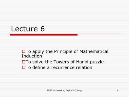RMIT University; Taylor's College1 Lecture 6  To apply the Principle of Mathematical Induction  To solve the Towers of Hanoi puzzle  To define a recurrence.