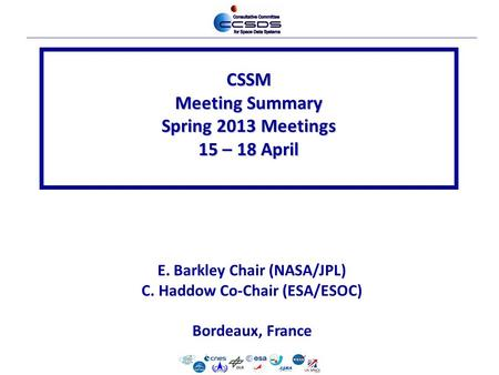CSSM Meeting Summary Spring 2013 Meetings 15 – 18 April E. Barkley Chair (NASA/JPL) C. Haddow Co-Chair (ESA/ESOC) Bordeaux, France.