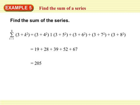 EXAMPLE 5 Find the sum of a series Find the sum of the series. (3 + k 2 ) = (3 + 4 2 ) 1 (3 + 5 2 ) + (3 + 6 2 ) + (3 + 7 2 ) + (3 + 8 2 ) 8 k – 4 = 19.