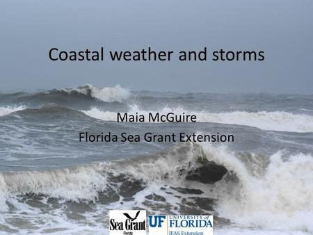 Coastal weather and storms Maia McGuire Florida Sea Grant Extension.