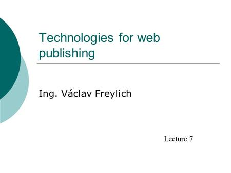 Technologies for web publishing Ing. Václav Freylich Lecture 7.