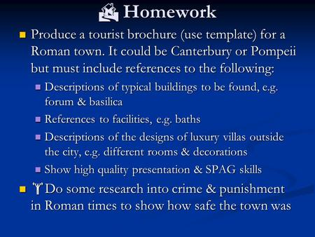  Homework Produce a tourist brochure (use template) for a Roman town. It could be Canterbury or Pompeii but must include references to the following: