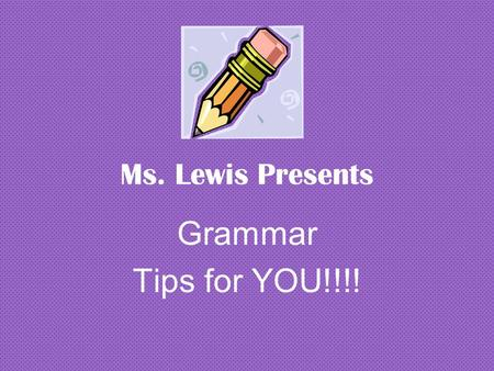 Ms. Lewis Presents Grammar Tips for YOU!!!!.