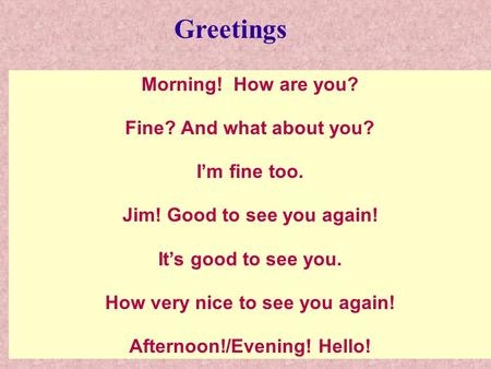 Morning! How are you? Fine? And what about you? I'm fine too. Jim! Good to see you again! It's good to see you. How very nice to see you again! Afternoon!/Evening!