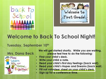 Welcome to Back To School Night! Tuesday, September 10 th Mrs. Dana Beck We will get started shortly. While you are waiting, please feel free to do the.